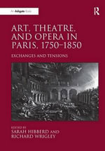 Art, Theatre, and Opera in Paris, 1750-1850 : Exchanges and Tensions