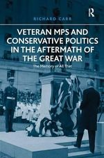 Veteran MPs and Conservative Politics in the Aftermath of the Great War : the Memory of All That - Richard Carr