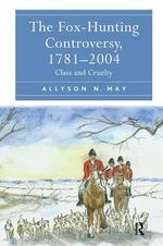 Fox-Hunting Controversy, 1781-2004 : Class and Cruelty - Allyson N. May