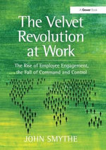 The Velvet Revolution at Work : the Rise of Employee Engagement, the Fall of Command and Control - John Smythe