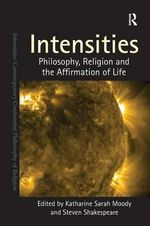 Intensities : Philosophy, Religion and the Affirmation of Life