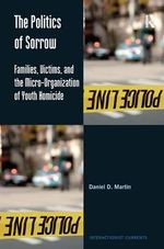 The Politics of Sorrow : Families, Victims and the Micro-Organization of Youth Homicide - Daniel D. Martin