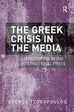 The Greek Crisis in the Media : Stereotyping in the International Press - George Tzogopoulos