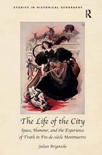 The Life of the City : Space, Humour, and the Experience of Truth in Fin-de-Siecle Montmartre - Julian Brigstocke