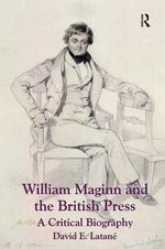 William Maginn and the British Press : a Critical Biography - David E. Latane