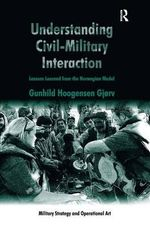 Understanding Civil-military Interaction : Lessons Learned from the Norwegian Model - Gunhild Hoogensen Gjorv
