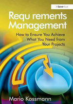 Requirements Management : How to Ensure You Achieve What You Need from Your Projects - Mario Kossmann
