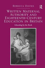 Written Maternal Authority and Eighteenth-Century Education in Britain : Educating by the Book - Rebecca Davies