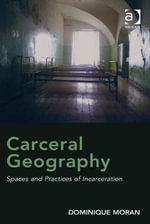 Carceral Geography : Spaces and Practices of Incarceration - Dominique, Dr Moran