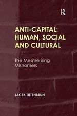 Anti-Capital: Human, Social and Cultural : The Mesmerising Misnomers - Jacek Tittenbrun