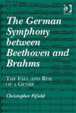 The German Symphony between Beethoven and Brahms : The Fall and Rise of a Genre - Christopher Fifield