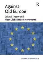 Against Old Europe : Critical Theory and Alter-Globalization Movements - Raphael Schlembach