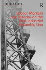 Labour Markets and Identity on the Post-Industrial Assembly Line : Past, Present, and Future - Anthony Lloyd