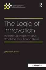 The Logic of Innovation : Intellectual Property, and What the User Found There - Johanna Gibson