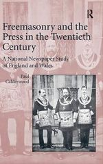 Freemasonry and the Press in the Twentieth Century : A National Newspaper Study of England and Wales - Paul Calderwood