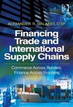 Financing Trade and International Supply Chains : Commerce Across Borders, Finance Across Frontiers - Alexander R. Malaket