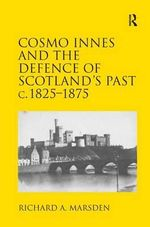 Cosmo Innes and the Defence of Scotland's Past C. 1825-1875 - Richard A. Marsden