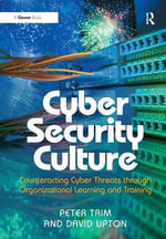 Cyber Security Culture : Counteracting Cyber Threats Through Organizational Learning and Training - Peter Trim