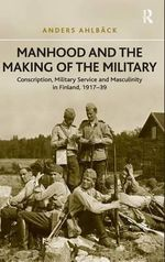 Manhood and the Making of the Military : Conscription, Military Service and Masculinity in Finland, 1917-39 - Anders Ahlback