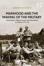 Manhood and the Making of the Military : Conscription, Military Service and Masculinity in Finland, 1917-39 - Anders Ahlbäck