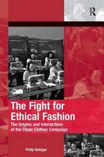 The Fight for Ethical Fashion : The Origins and Interactions of the Clean Clothes Campaign - Philip Balsiger