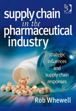Supply Chain in the Pharmaceutical Industry : Strategic Influences and Supply Chain Responses - Rob Whewell