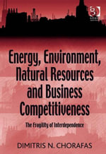 Energy, Environment, Natural Resources and Business Competitiveness : The Fragility of Interdependence - Dimitris N. Chorafas