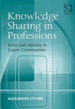 Knowledge Sharing in Professions : Roles and Identity in Expert Communities - Alexander Styhre