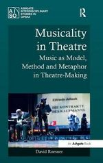 Musicality in Theatre : Music as Model, Method and Metaphor in Theatre-Making - David Roesner