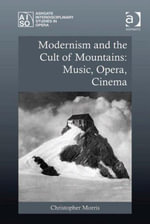 Modernism and the Cult of Mountains : Music, Opera, Cinema - Christopher Morris