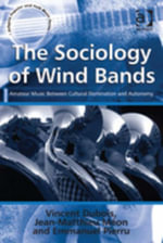 The Sociology of Wind Bands : Amateur Music Between Cultural Domination and Autonomy - Emmanuel, Mr Pierru