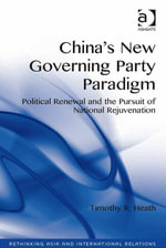 China's New Governing Party Paradigm : Political Renewal and the Pursuit of National Rejuvenation - Timothy R. Heath