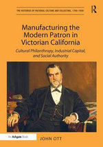 Manufacturing the Modern Patron in Victorian California : Cultural Philanthropy, Industrial Capital, and Social Authority - John Ott