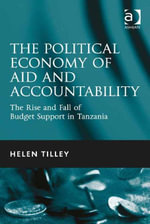 The Political Economy of Aid and Accountability : The Rise and Fall of Budget Support in Tanzania - Helen Tilley
