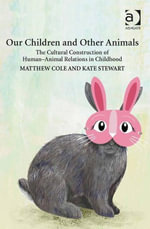 Our Children and Other Animals : The Cultural Construction of Human-Animal Relations in Childhood - Matthew Cole
