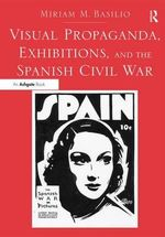 Visual Propaganda, Exhibitions, and the Spanish Civil War - Miriam Basilio