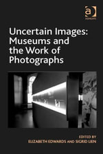 Uncertain Images : Museums and the Work of Photographs