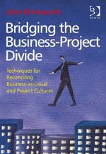 Bridging the Business-Project Divide : Techniques for Reconciling Business-as-Usual and Project Cultures - John Brinkworth