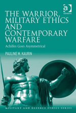 The Warrior, Military Ethics and Contemporary Warfare : Achilles Goes Asymmetrical - Pauline M. Kaurin