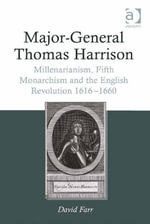 Major-General Thomas Harrison : Millenarianism, Fifth Monarchism and the English Revolution 1616-1660 - David Farr