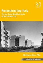 Reconstructing Italy : The Ina-Casa Neighborhoods of the Postwar Era - Stephanie Zeier Pilat