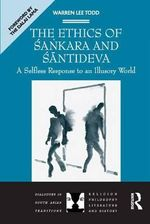 The Ethics of Sacnkara and Saantideva : A Selfless Response to an Illusory World - Warren Lee Todd