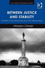 Between Justice and Stability : The Politics of War Crimes Prosecutions in Post-Miloevic Serbia - Mladen Ostojic