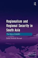 Regionalism and Regional Security in South Asia : The Role of SAARC - Zahid Shahab Ahmed