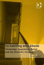 Co-habiting with Ghosts : Knowledge, Experience, Belief and the Domestic Uncanny - Caron Lipman