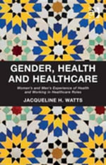 Gender, Health and Healthcare : Women's and Men's Experience of Health and Working in Healthcare Roles - Jacqueline H. Watts