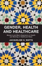 Gender, Health and Healthcare : Women's and Men's Experience of Health and Working in Healthcare Roles - Jacqueline H, Dr Watts