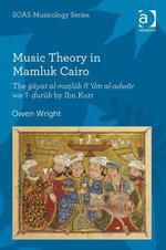 Music Theory in Mamluk Cairo : The gayat al-malub fi 'ilm al-adwar wa-'l-urub by Ibn Kurr - Owen Wright