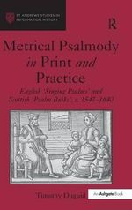 Metrical Psalmody in Print and Practice : English 'Singing Psalms' and Schottish 'Psalm Buiks', C.1547-1640 - Timothy Duguid