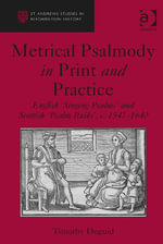 Metrical Psalmody in Print and Practice : English 'Singing Psalms' and Scottish 'Psalm Buiks', c. 1547-1640 - Timothy Duguid